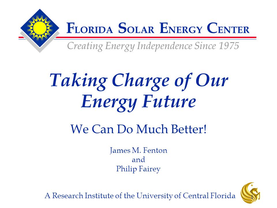 F LORIDA S OLAR E NERGY C ENTER Creating Energy Independence Since 1975 A Research Institute of the University of Central Florida 1 Taking Charge of Our Energy Future We Can Do Much Better.