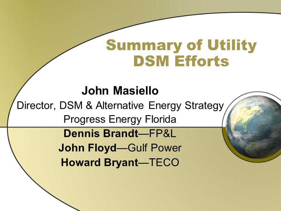 Summary of Utility DSM Efforts John Masiello Director, DSM & Alternative Energy Strategy Progress Energy Florida Dennis BrandtFP&L John FloydGulf Powe