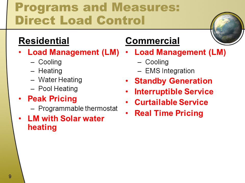 9 Programs and Measures: Direct Load Control Residential Load Management (LM) –Cooling –Heating –Water Heating –Pool Heating Peak Pricing –Programmabl