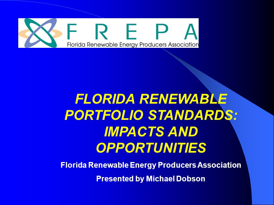 FLORIDA RENEWABLE PORTFOLIO STANDARDS: IMPACTS AND OPPORTUNITIES Florida Renewable Energy Producers Association Presented by Michael Dobson