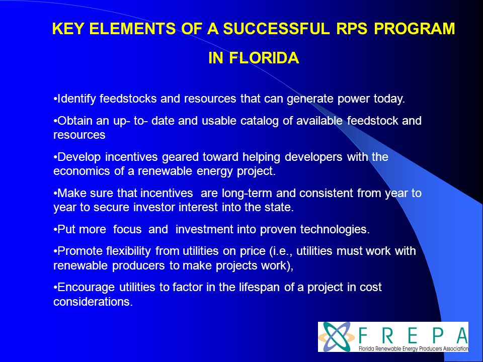 KEY ELEMENTS OF A SUCCESSFUL RPS PROGRAM IN FLORIDA Identify feedstocks and resources that can generate power today. Obtain an up- to- date and usable