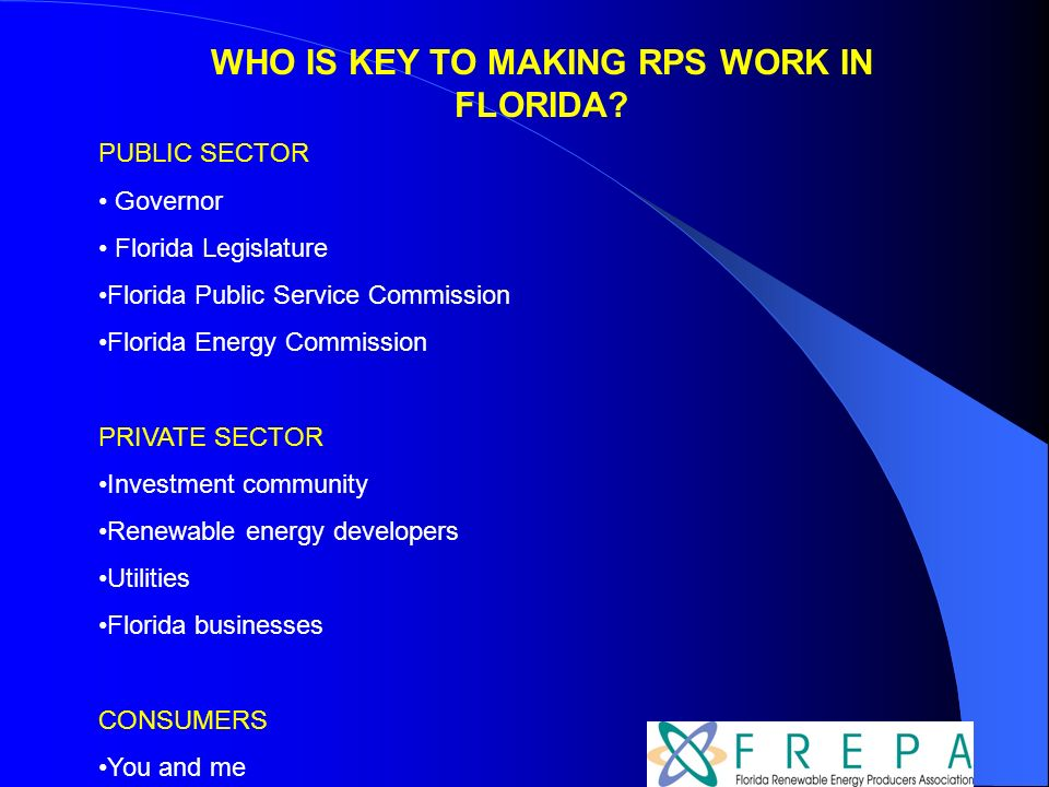 PUBLIC SECTOR Governor Florida Legislature Florida Public Service Commission Florida Energy Commission PRIVATE SECTOR Investment community Renewable energy developers Utilities Florida businesses CONSUMERS You and me WHO IS KEY TO MAKING RPS WORK IN FLORIDA?