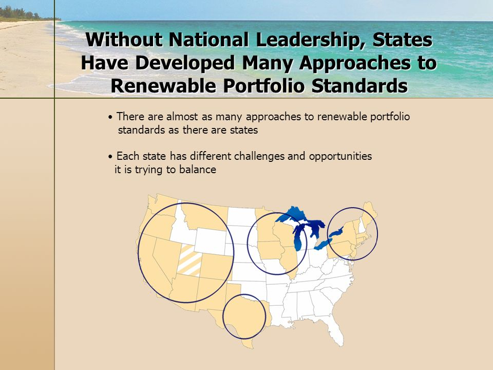 Without National Leadership, States Have Developed Many Approaches to Renewable Portfolio Standards There are almost as many approaches to renewable portfolio standards as there are states Each state has different challenges and opportunities it is trying to balance