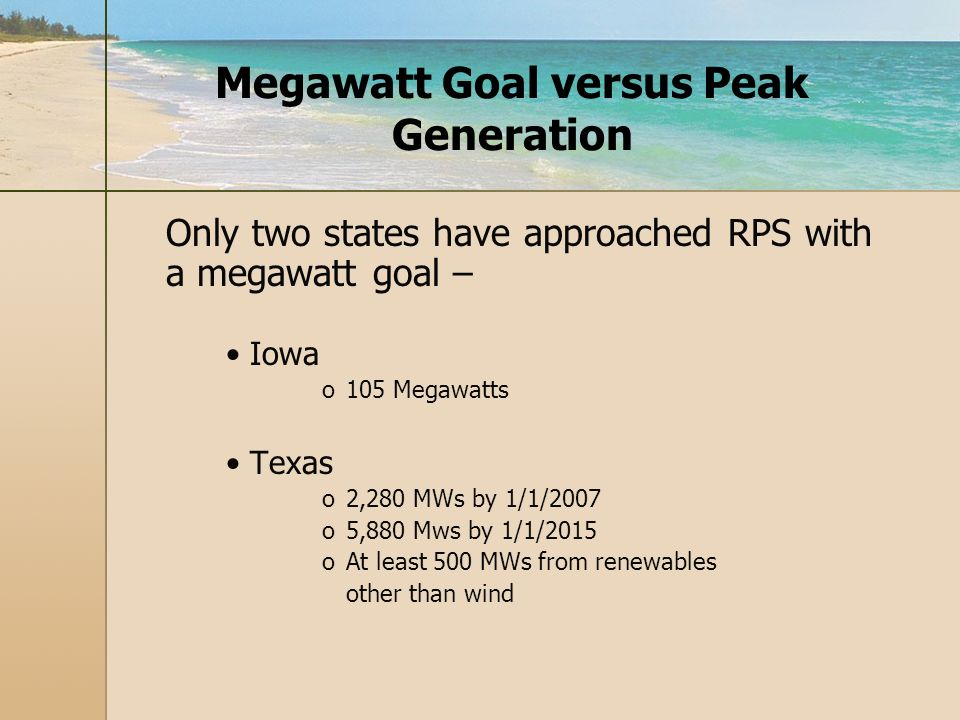 Megawatt Goal versus Peak Generation Only two states have approached RPS with a megawatt goal – Iowa o o105 Megawatts Texas o o2,280 MWs by 1/1/2007 o o5,880 Mws by 1/1/2015 o oAt least 500 MWs from renewables other than wind