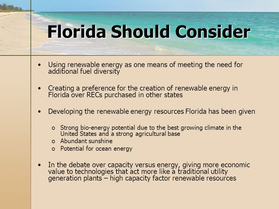 Florida Should Consider Using renewable energy as one means of meeting the need for additional fuel diversity Creating a preference for the creation of renewable energy in Florida over RECs purchased in other states Developing the renewable energy resources Florida has been given o oStrong bio-energy potential due to the best growing climate in the United States and a strong agricultural base o oAbundant sunshine o oPotential for ocean energy In the debate over capacity versus energy, giving more economic value to technologies that act more like a traditional utility generation plants – high capacity factor renewable resources