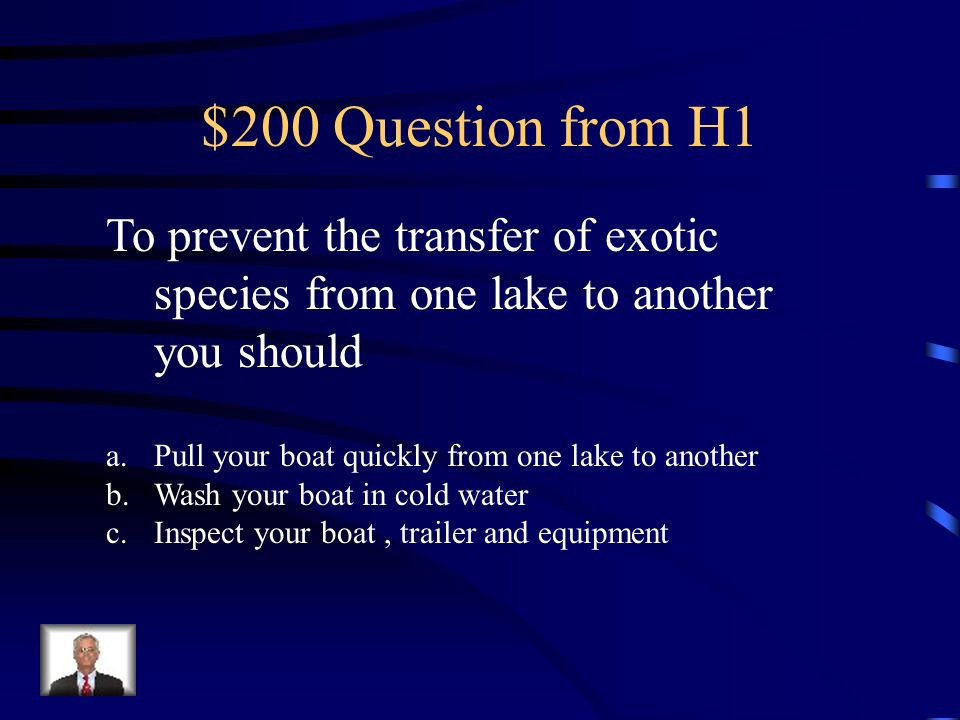 $200 Question from H1 To prevent the transfer of exotic species from one lake to another you should a.Pull your boat quickly from one lake to another b.Wash your boat in cold water c.Inspect your boat, trailer and equipment