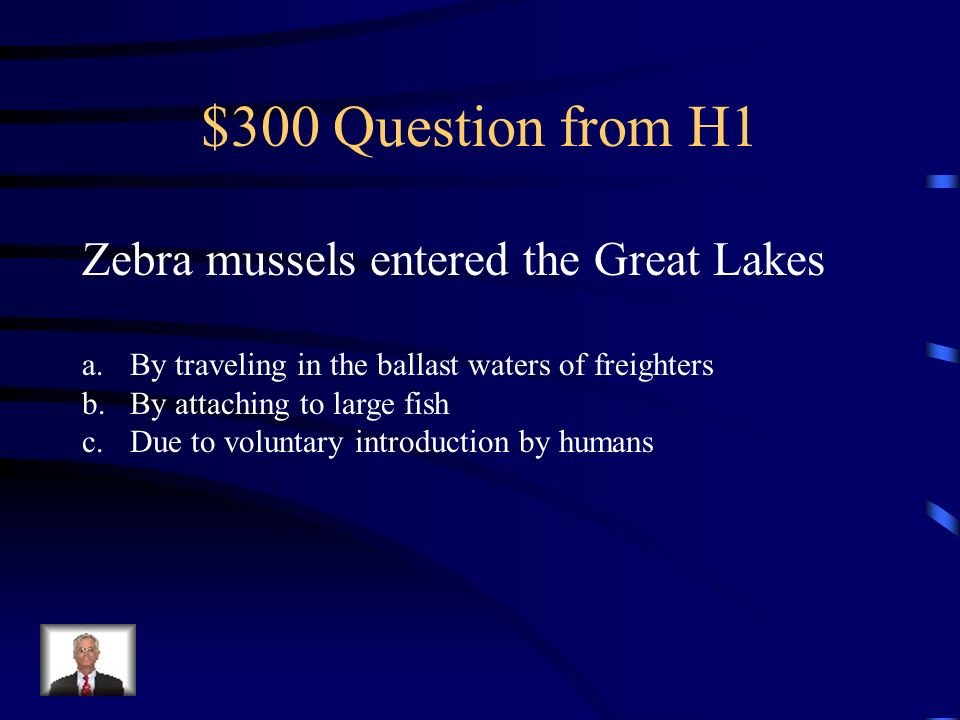 $300 Question from H1 Zebra mussels entered the Great Lakes a.By traveling in the ballast waters of freighters b.By attaching to large fish c.Due to voluntary introduction by humans