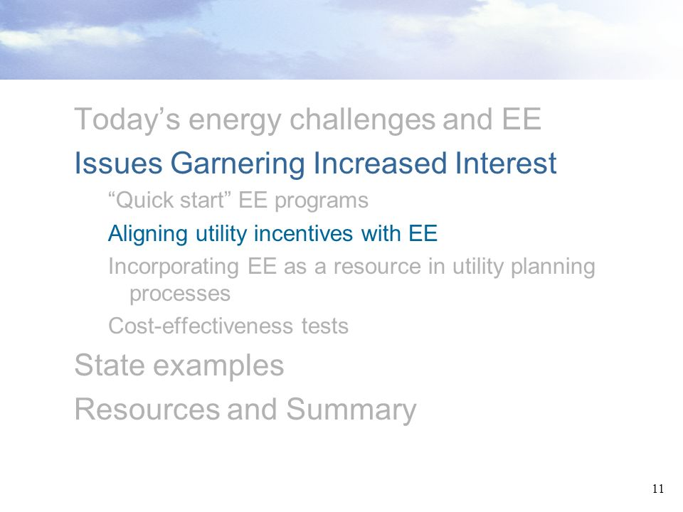 11 Todays energy challenges and EE Issues Garnering Increased Interest Quick start EE programs Aligning utility incentives with EE Incorporating EE as