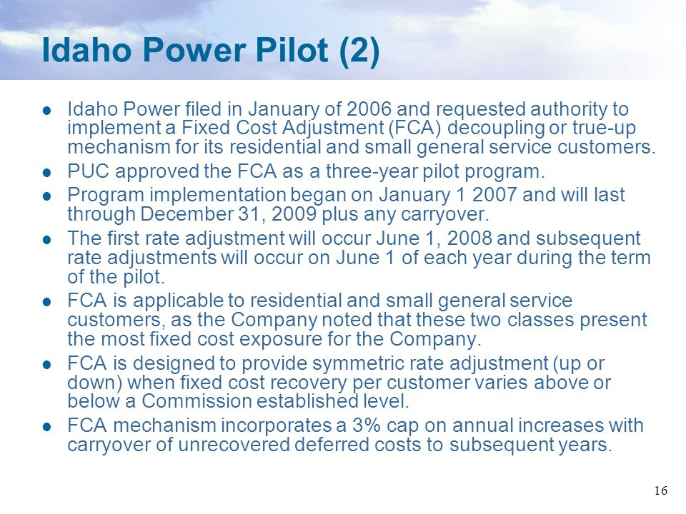 16 Idaho Power Pilot (2) Idaho Power filed in January of 2006 and requested authority to implement a Fixed Cost Adjustment (FCA) decoupling or true-up