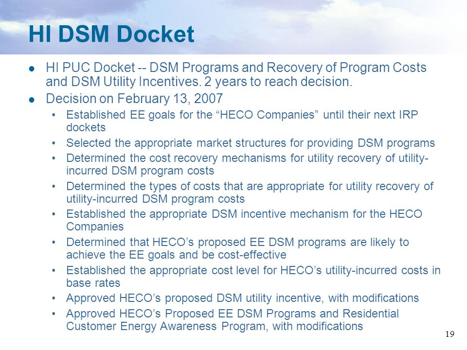 19 HI DSM Docket HI PUC Docket -- DSM Programs and Recovery of Program Costs and DSM Utility Incentives. 2 years to reach decision. Decision on Februa
