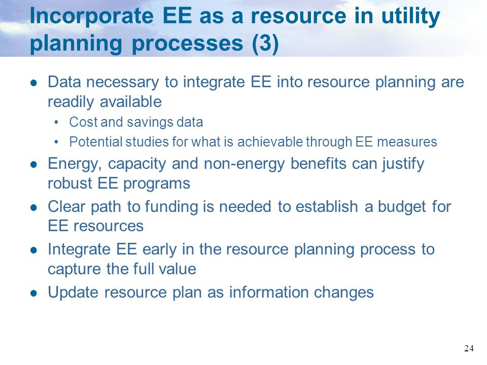 24 Incorporate EE as a resource in utility planning processes (3) Data necessary to integrate EE into resource planning are readily available Cost and
