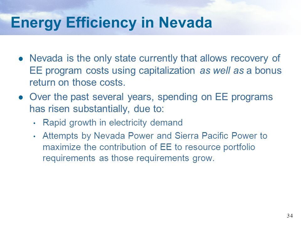 34 Energy Efficiency in Nevada Nevada is the only state currently that allows recovery of EE program costs using capitalization as well as a bonus ret