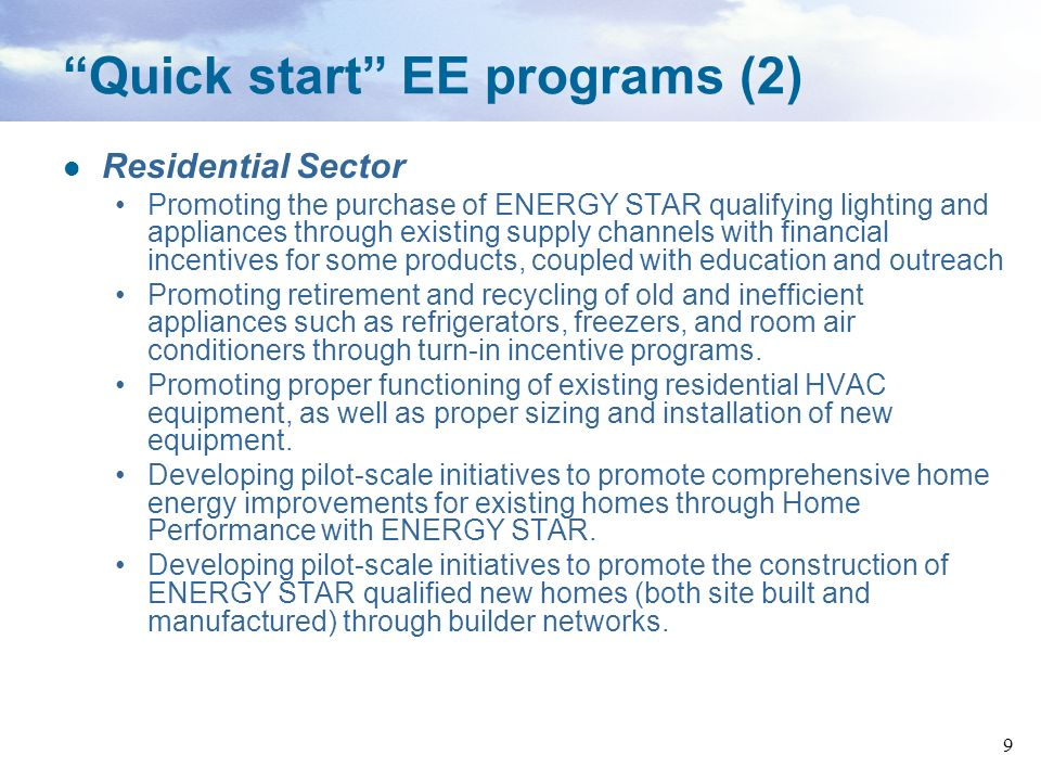 9 Quick start EE programs (2) Residential Sector Promoting the purchase of ENERGY STAR qualifying lighting and appliances through existing supply chan