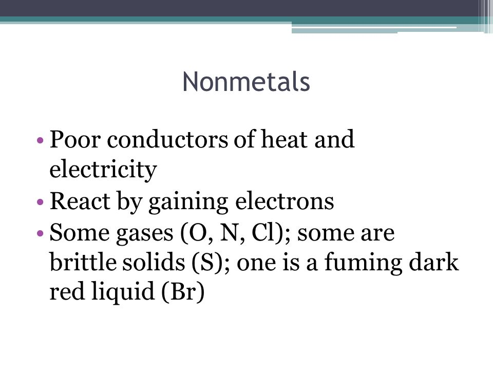 Nonmetals Poor conductors of heat and electricity React by gaining electrons Some gases (O, N, Cl); some are brittle solids (S); one is a fuming dark