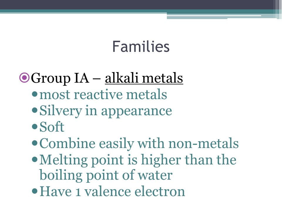 Families Group IA – alkali metals most reactive metals Silvery in appearance Soft Combine easily with non-metals Melting point is higher than the boil