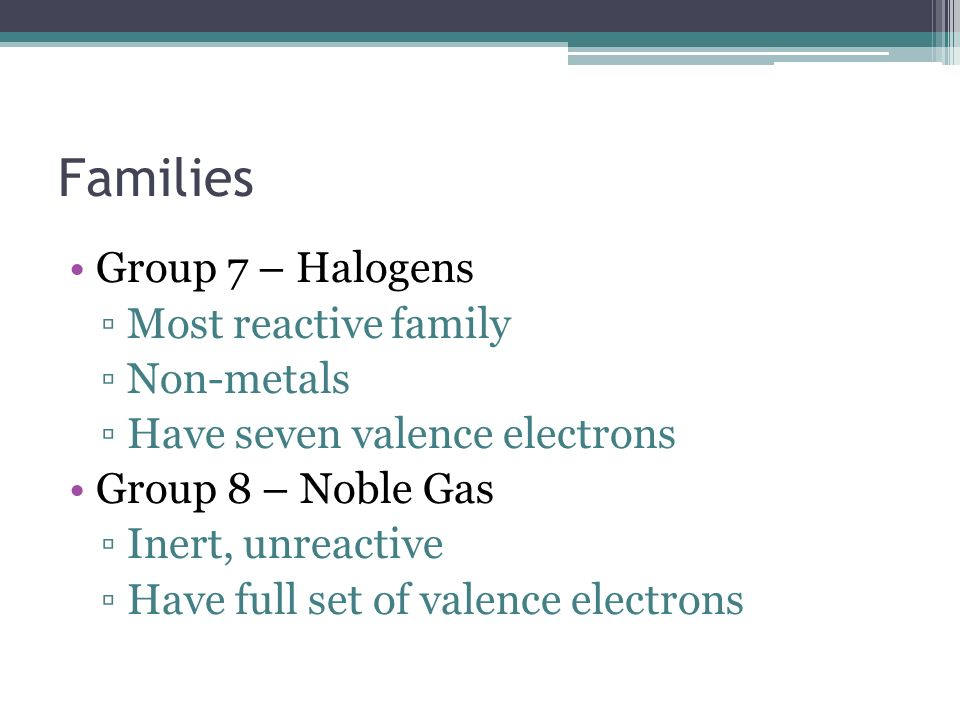 Families Group 7 – Halogens Most reactive family Non-metals Have seven valence electrons Group 8 – Noble Gas Inert, unreactive Have full set of valenc