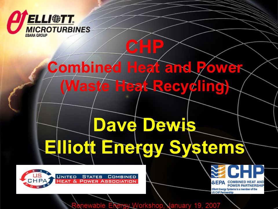 Renewable Energy Workshop, January 19, 2007 CHP Combined Heat and Power (Waste Heat Recycling) Dave Dewis Elliott Energy Systems