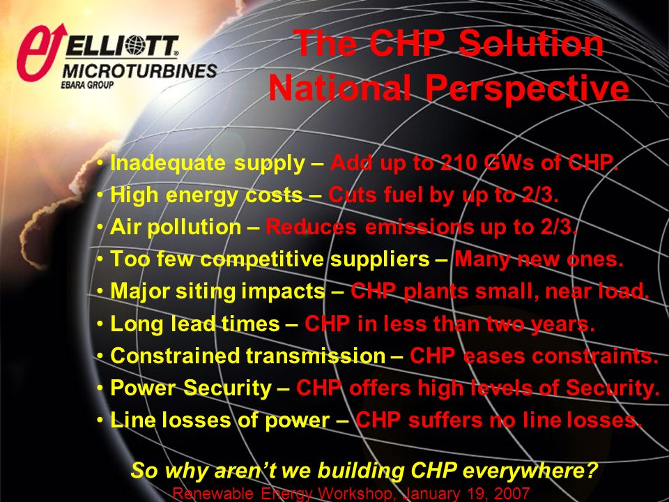 Renewable Energy Workshop, January 19, 2007 The CHP Solution National Perspective Inadequate supply – Add up to 210 GWs of CHP.