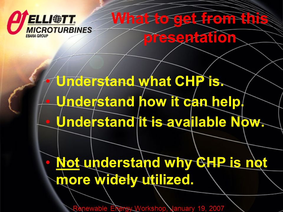 Renewable Energy Workshop, January 19, 2007 What to get from this presentation Understand what CHP is.