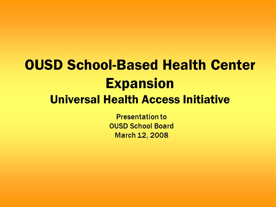 OUSD School-Based Health Center Expansion Universal Health Access Initiative Presentation to OUSD School Board March 12, 2008