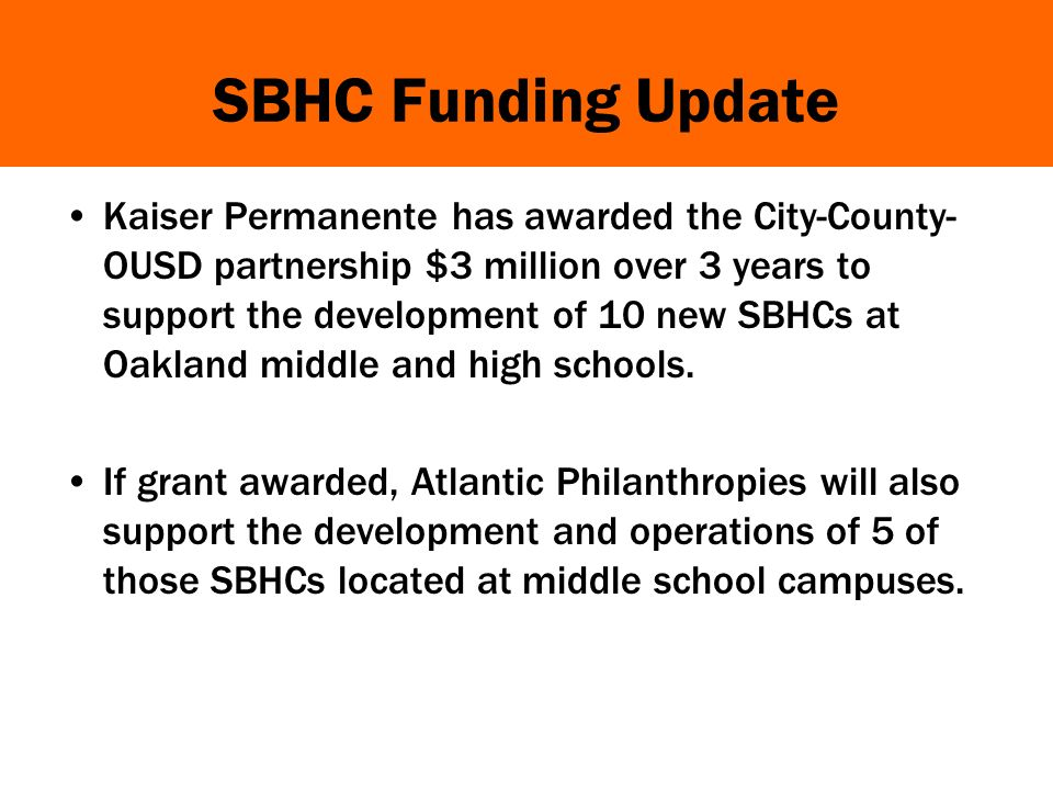 SBHC Funding Update Kaiser Permanente has awarded the City-County- OUSD partnership $3 million over 3 years to support the development of 10 new SBHCs at Oakland middle and high schools.