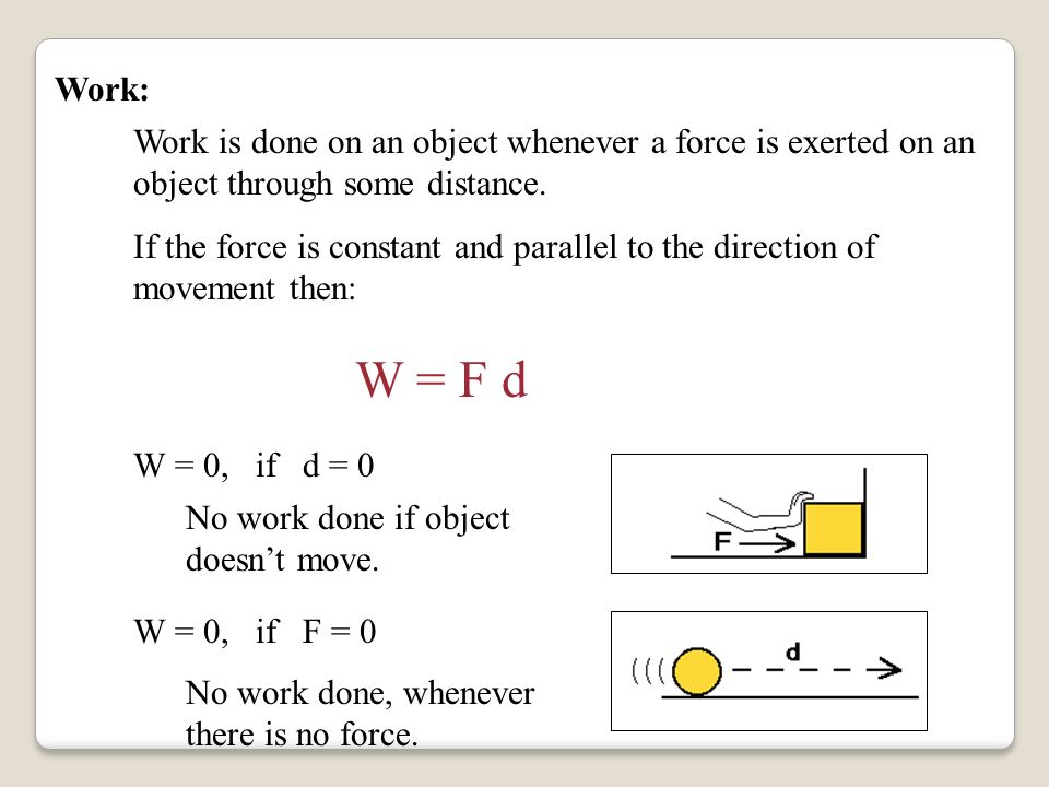 What is Work? Work depends on: The amount of force applied to the object. The distance that the object moves while the force is applied. The direction