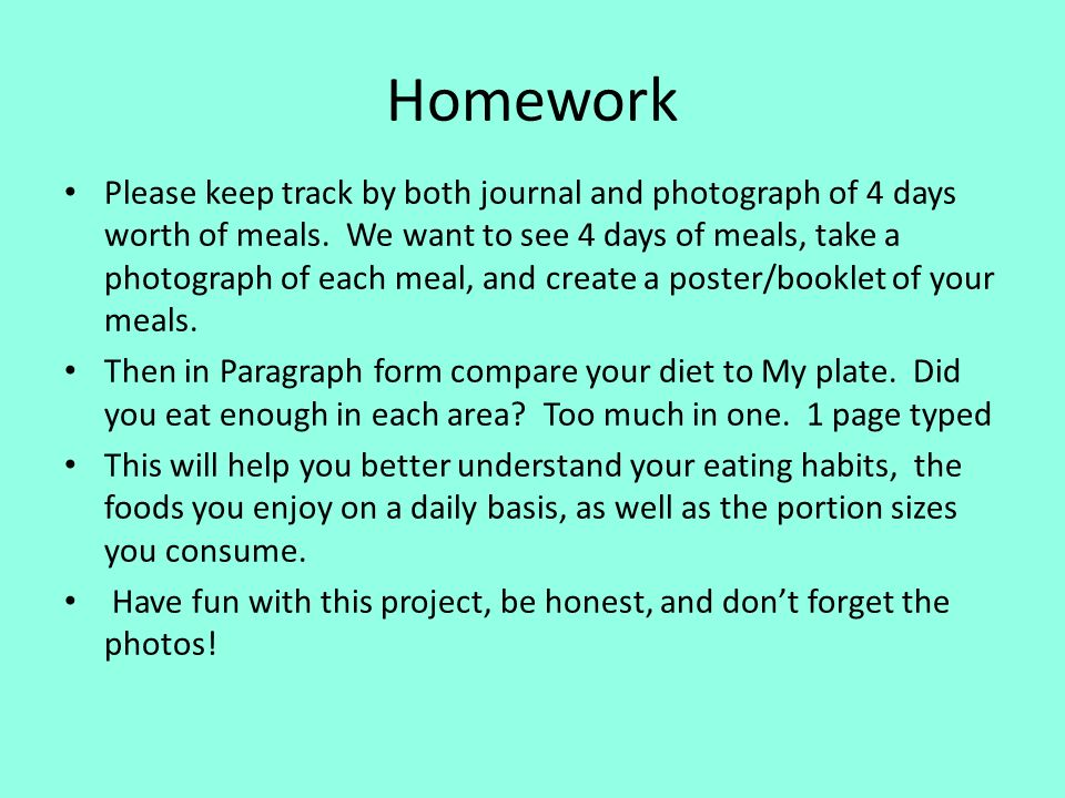 Homework Please keep track by both journal and photograph of 4 days worth of meals. We want to see 4 days of meals, take a photograph of each meal, an