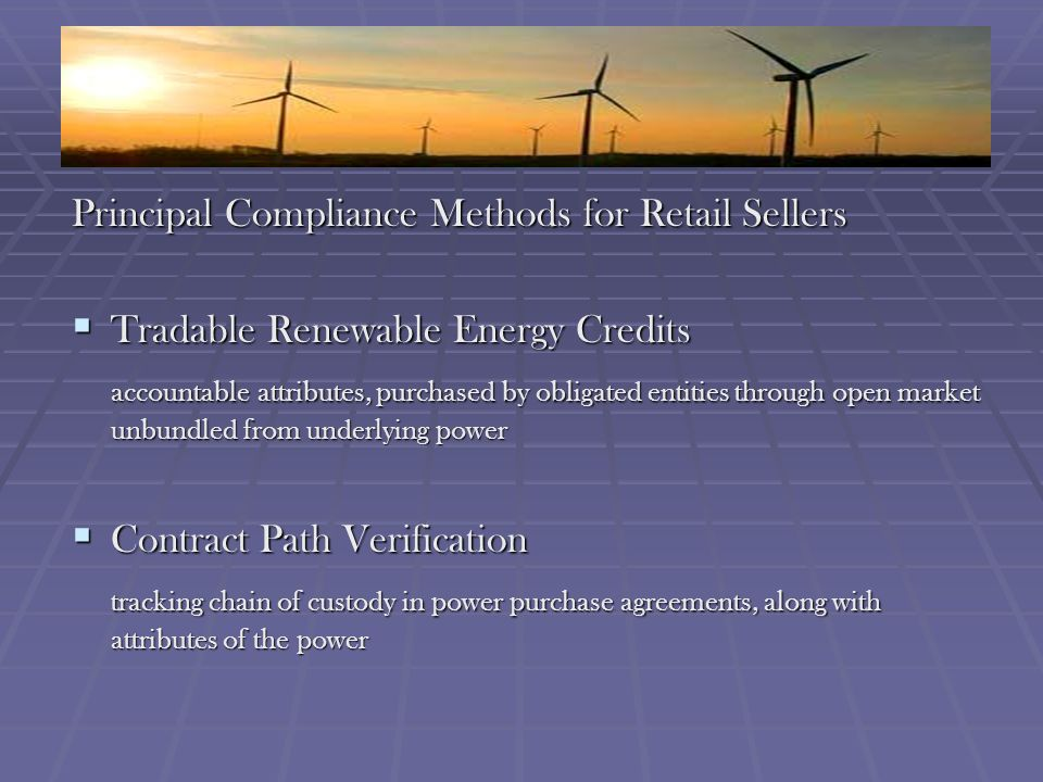 Principal Compliance Methods for Retail Sellers Tradable Renewable Energy Credits Tradable Renewable Energy Credits accountable attributes, purchased by obligated entities through open market unbundled from underlying power Contract Path Verification Contract Path Verification tracking chain of custody in power purchase agreements, along with attributes of the power