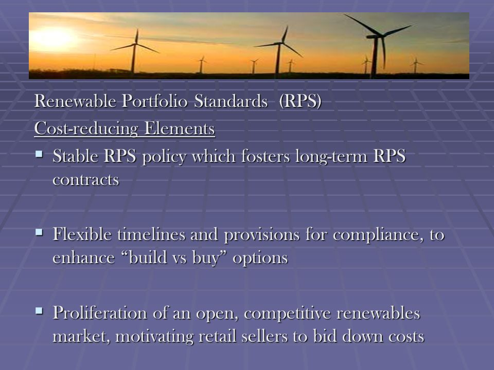 Renewable Portfolio Standards (RPS) Cost-reducing Elements Stable RPS policy which fosters long-term RPS contracts Stable RPS policy which fosters long-term RPS contracts Flexible timelines and provisions for compliance, to enhance build vs buy options Flexible timelines and provisions for compliance, to enhance build vs buy options Proliferation of an open, competitive renewables market, motivating retail sellers to bid down costs Proliferation of an open, competitive renewables market, motivating retail sellers to bid down costs