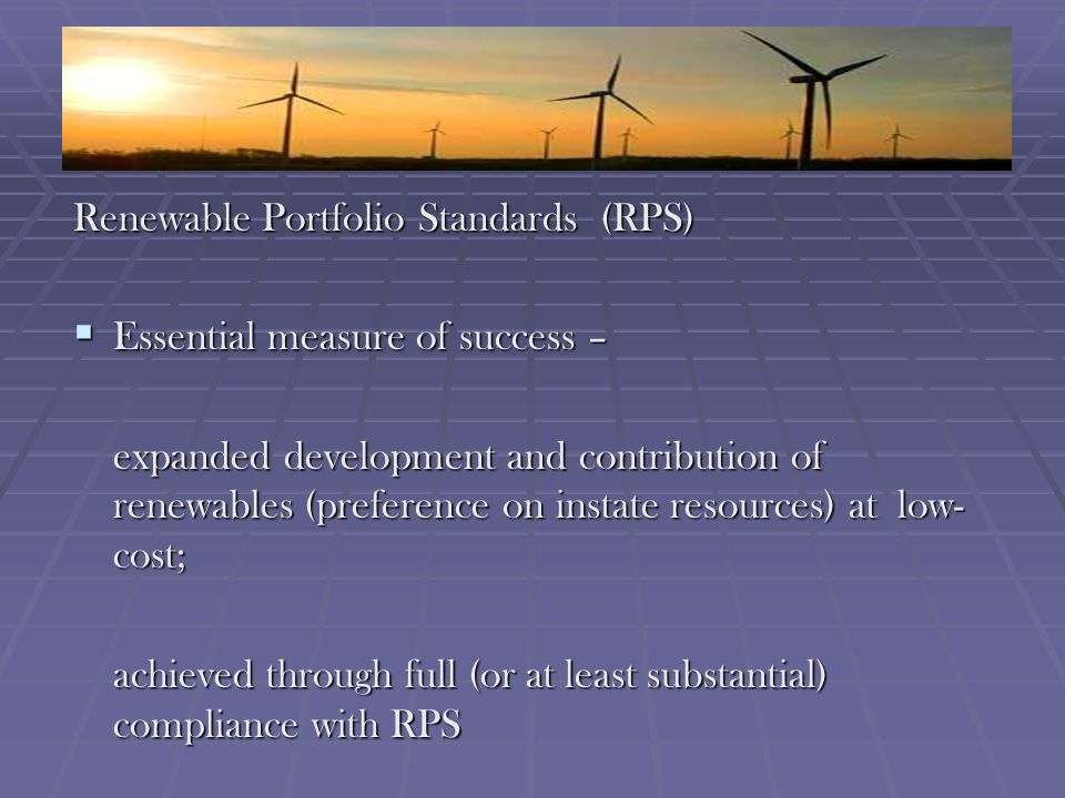 Renewable Portfolio Standards (RPS) Essential measure of success – Essential measure of success – expanded development and contribution of renewables (preference on instate resources) at low- cost; achieved through full (or at least substantial) compliance with RPS