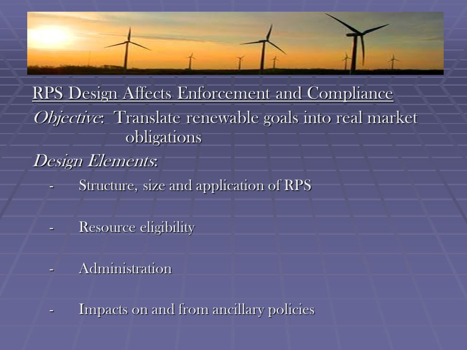 RPS Design Affects Enforcement and Compliance Objective: Translate renewable goals into real market obligations Design Elements: -Structure, size and application of RPS -Resource eligibility -Administration -Impacts on and from ancillary policies