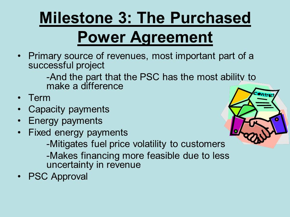 Milestone 3: The Purchased Power Agreement Primary source of revenues, most important part of a successful project -And the part that the PSC has the most ability to make a difference Term Capacity payments Energy payments Fixed energy payments -Mitigates fuel price volatility to customers -Makes financing more feasible due to less uncertainty in revenue PSC Approval