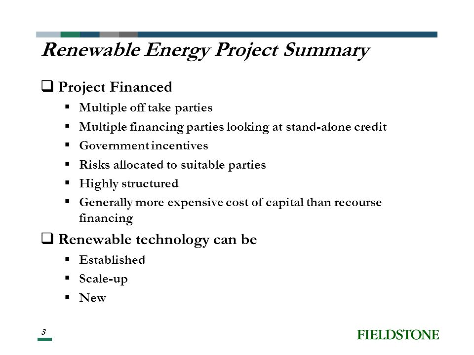 3 Renewable Energy Project Summary Project Financed Multiple off take parties Multiple financing parties looking at stand-alone credit Government incentives Risks allocated to suitable parties Highly structured Generally more expensive cost of capital than recourse financing Renewable technology can be Established Scale-up New
