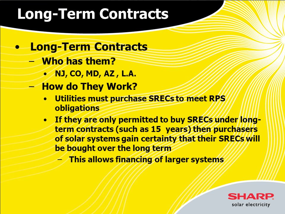 Long-Term Contracts –Who has them? NJ, CO, MD, AZ, L.A. –How do They Work? Utilities must purchase SRECs to meet RPS obligations If they are only perm