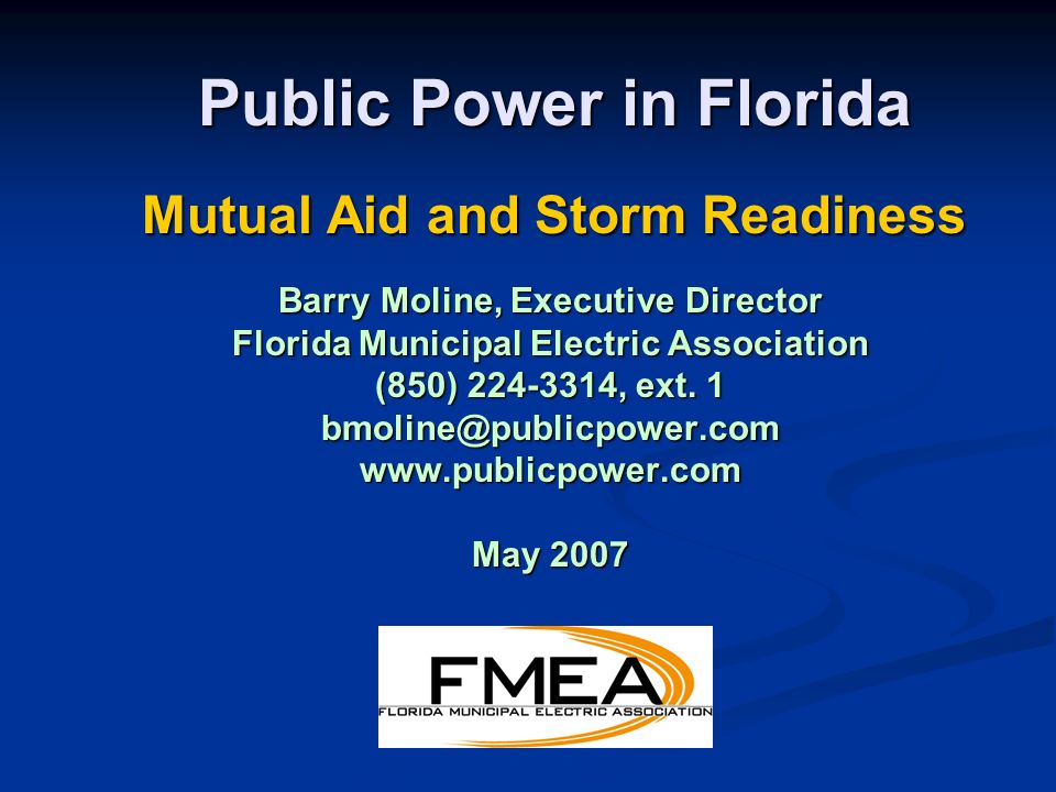 Public Power in Florida Mutual Aid and Storm Readiness Barry Moline, Executive Director Florida Municipal Electric Association (850) 224-3314, ext.