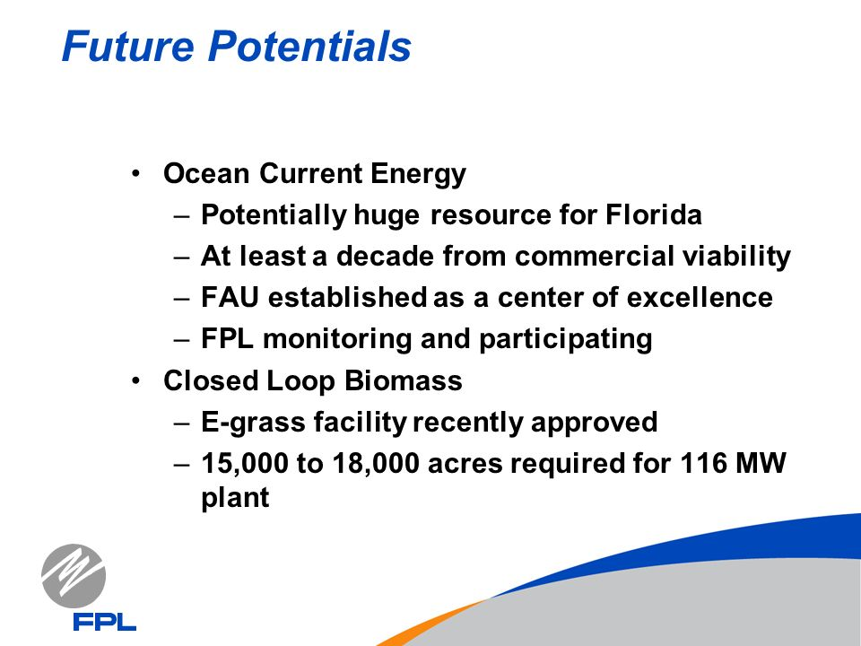 Future Potentials Ocean Current Energy –Potentially huge resource for Florida –At least a decade from commercial viability –FAU established as a center of excellence –FPL monitoring and participating Closed Loop Biomass –E-grass facility recently approved –15,000 to 18,000 acres required for 116 MW plant