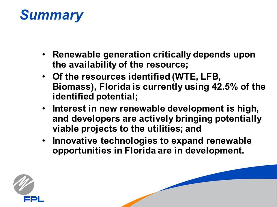 Summary Renewable generation critically depends upon the availability of the resource; Of the resources identified (WTE, LFB, Biomass), Florida is currently using 42.5% of the identified potential; Interest in new renewable development is high, and developers are actively bringing potentially viable projects to the utilities; and Innovative technologies to expand renewable opportunities in Florida are in development.