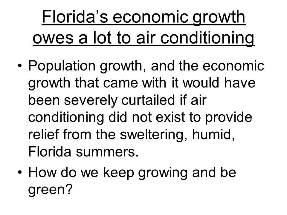 Floridas economic growth owes a lot to air conditioning Population growth, and the economic growth that came with it would have been severely curtailed if air conditioning did not exist to provide relief from the sweltering, humid, Florida summers.