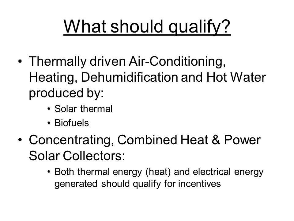 What should qualify? Thermally driven Air-Conditioning, Heating, Dehumidification and Hot Water produced by: Solar thermal Biofuels Concentrating, Com