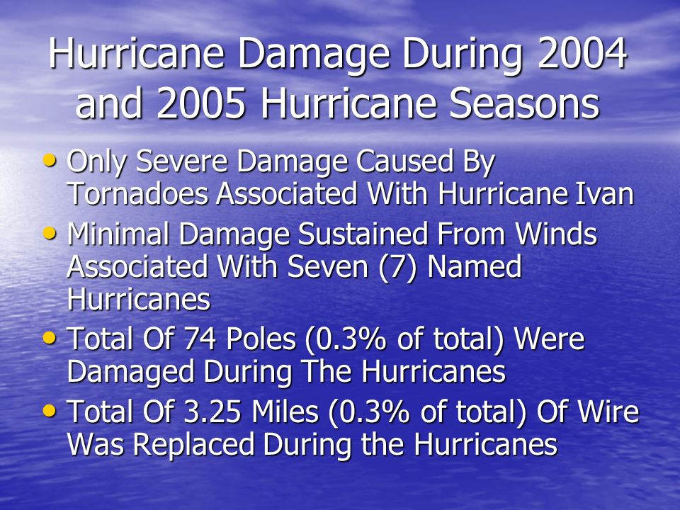 Hurricane Damage During 2004 and 2005 Hurricane Seasons Only Severe Damage Caused By Tornadoes Associated With Hurricane Ivan Only Severe Damage Caused By Tornadoes Associated With Hurricane Ivan Minimal Damage Sustained From Winds Associated With Seven (7) Named Hurricanes Minimal Damage Sustained From Winds Associated With Seven (7) Named Hurricanes Total Of 74 Poles (0.3% of total) Were Damaged During The Hurricanes Total Of 74 Poles (0.3% of total) Were Damaged During The Hurricanes Total Of 3.25 Miles (0.3% of total) Of Wire Was Replaced During the Hurricanes Total Of 3.25 Miles (0.3% of total) Of Wire Was Replaced During the Hurricanes