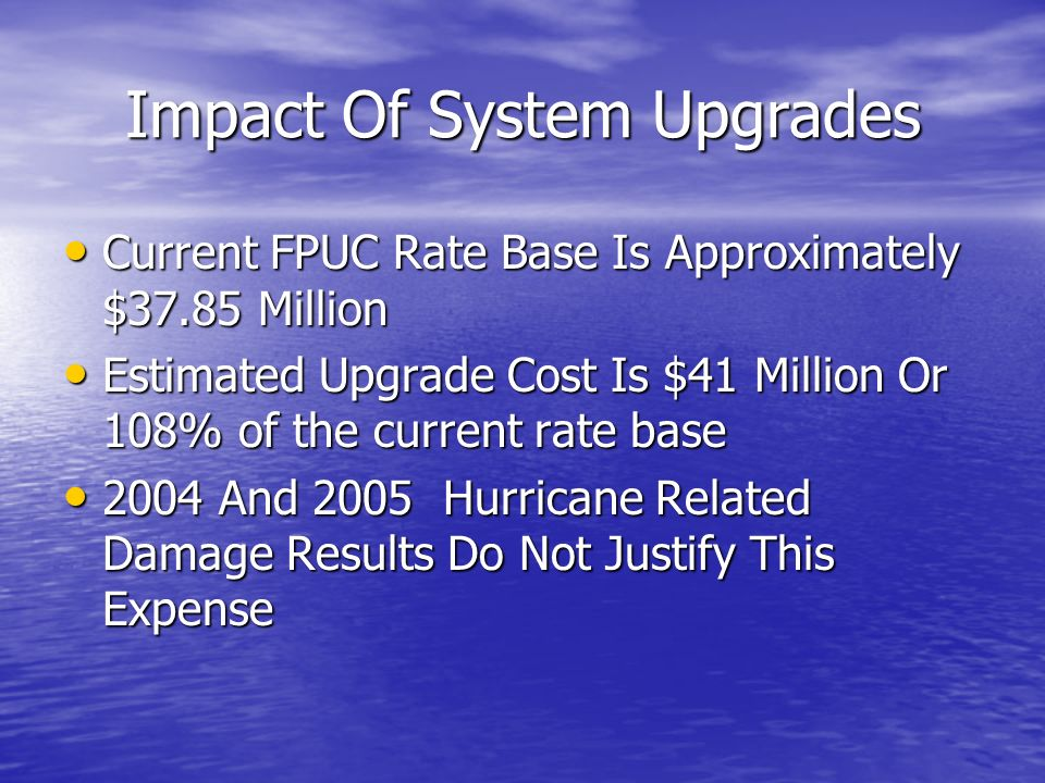 Impact Of System Upgrades Current FPUC Rate Base Is Approximately $37.85 Million Current FPUC Rate Base Is Approximately $37.85 Million Estimated Upgrade Cost Is $41 Million Or 108% of the current rate base Estimated Upgrade Cost Is $41 Million Or 108% of the current rate base 2004 And 2005 Hurricane Related Damage Results Do Not Justify This Expense 2004 And 2005 Hurricane Related Damage Results Do Not Justify This Expense