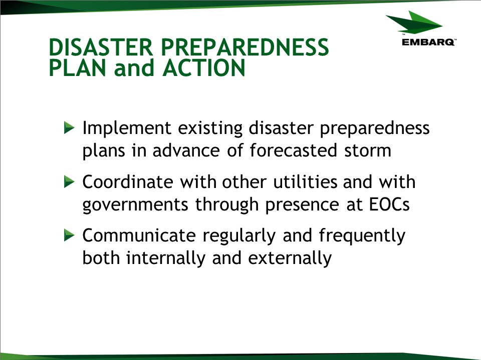 DISASTER PREPAREDNESS PLAN and ACTION Implement existing disaster preparedness plans in advance of forecasted storm Coordinate with other utilities and with governments through presence at EOCs Communicate regularly and frequently both internally and externally