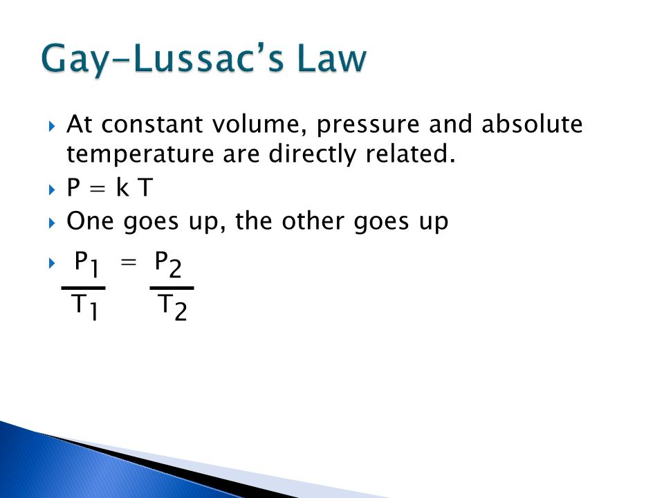 At constant volume, pressure and absolute temperature are directly related. P = k T One goes up, the other goes up P 1 = P 2 T 1 T 2