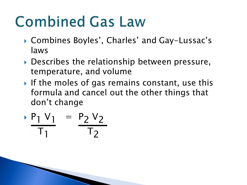 Combines Boyles, Charles and Gay-Lussacs laws Describes the relationship between pressure, temperature, and volume If the moles of gas remains constan
