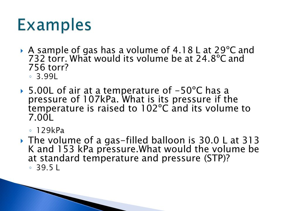 A sample of gas has a volume of 4.18 L at 29ºC and 732 torr. What would its volume be at 24.8ºC and 756 torr? 3.99L 5.00L of air at a temperature of -