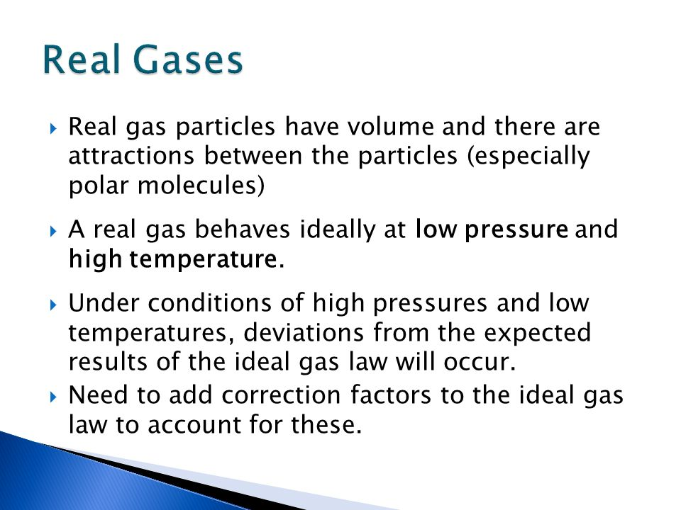 Real gas particles have volume and there are attractions between the particles (especially polar molecules) A real gas behaves ideally at low pressure
