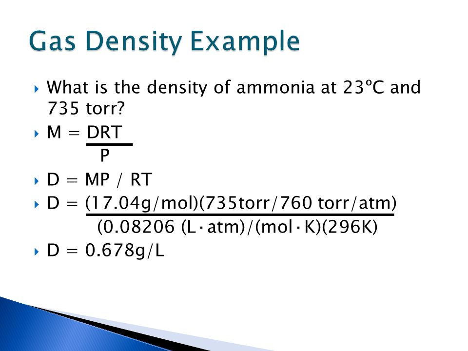 What is the density of ammonia at 23ºC and 735 torr? M = DRT P D = MP / RT D = (17.04g/mol)(735torr/760 torr/atm) (0.08206 (L·atm)/(mol·K)(296K) D = 0