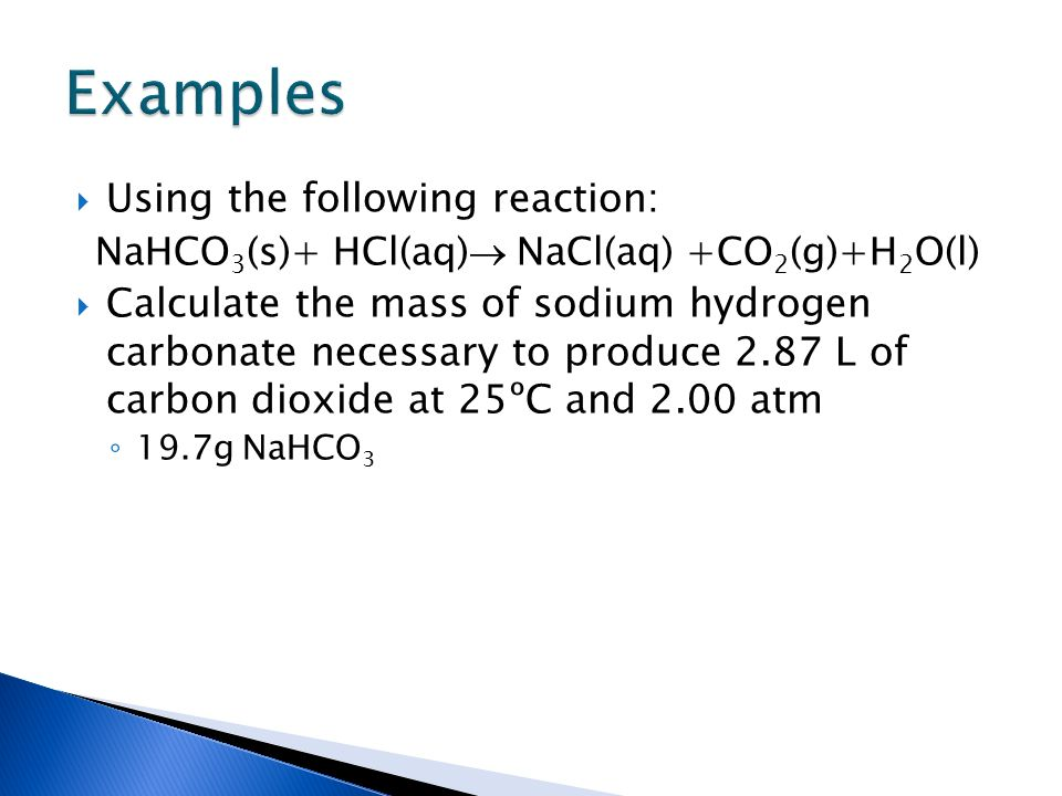 Using the following reaction: NaHCO 3 (s)+ HCl(aq) NaCl(aq) +CO 2 (g)+H 2 O(l) Calculate the mass of sodium hydrogen carbonate necessary to produce 2.