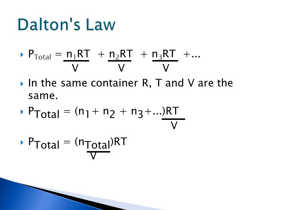 P Total = n 1 RT + n 2 RT + n 3 RT +... V V V In the same container R, T and V are the same. P Total = (n 1 + n 2 + n 3 +...)RT V P Total = (n Total )