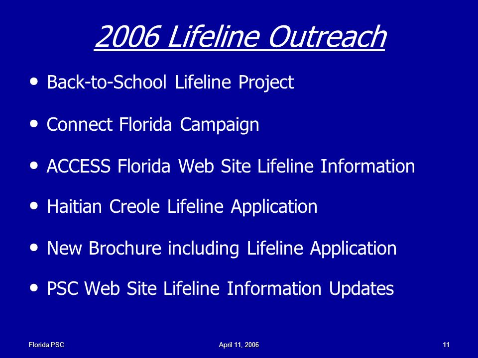 Florida PSCApril 11, Lifeline Outreach Back-to-School Lifeline Project Connect Florida Campaign ACCESS Florida Web Site Lifeline Information Haitian Creole Lifeline Application New Brochure including Lifeline Application PSC Web Site Lifeline Information Updates